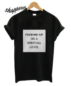 Fuck Me Up On A Spiritual Level T Shirt