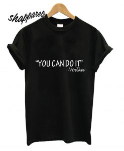 You Can Do It Vodka T shirt