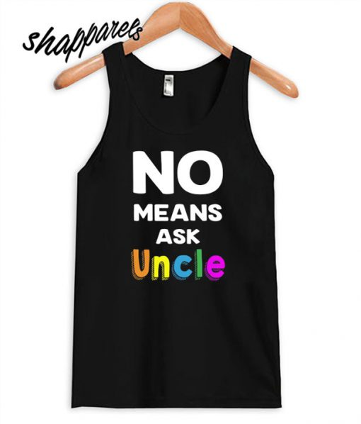 No Means Ask Uncle Tank top