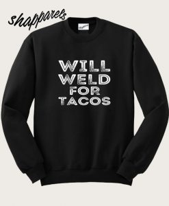 Will Weld For Tacos Sweatshirt