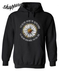 You belong among the wildflowers you belong somewhere you feel free shirt Hoodie
