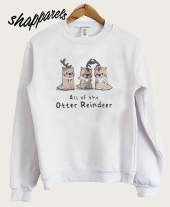 All of the Otter reindeer Christmas Sweatshirt