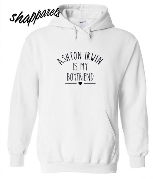 Ashton Irwin Is My Boyfriend Hoodie