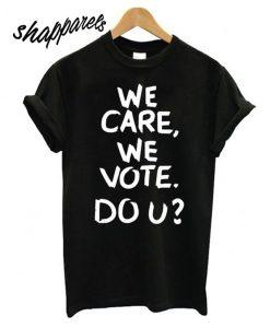 We Care We Vote Do U T shirt