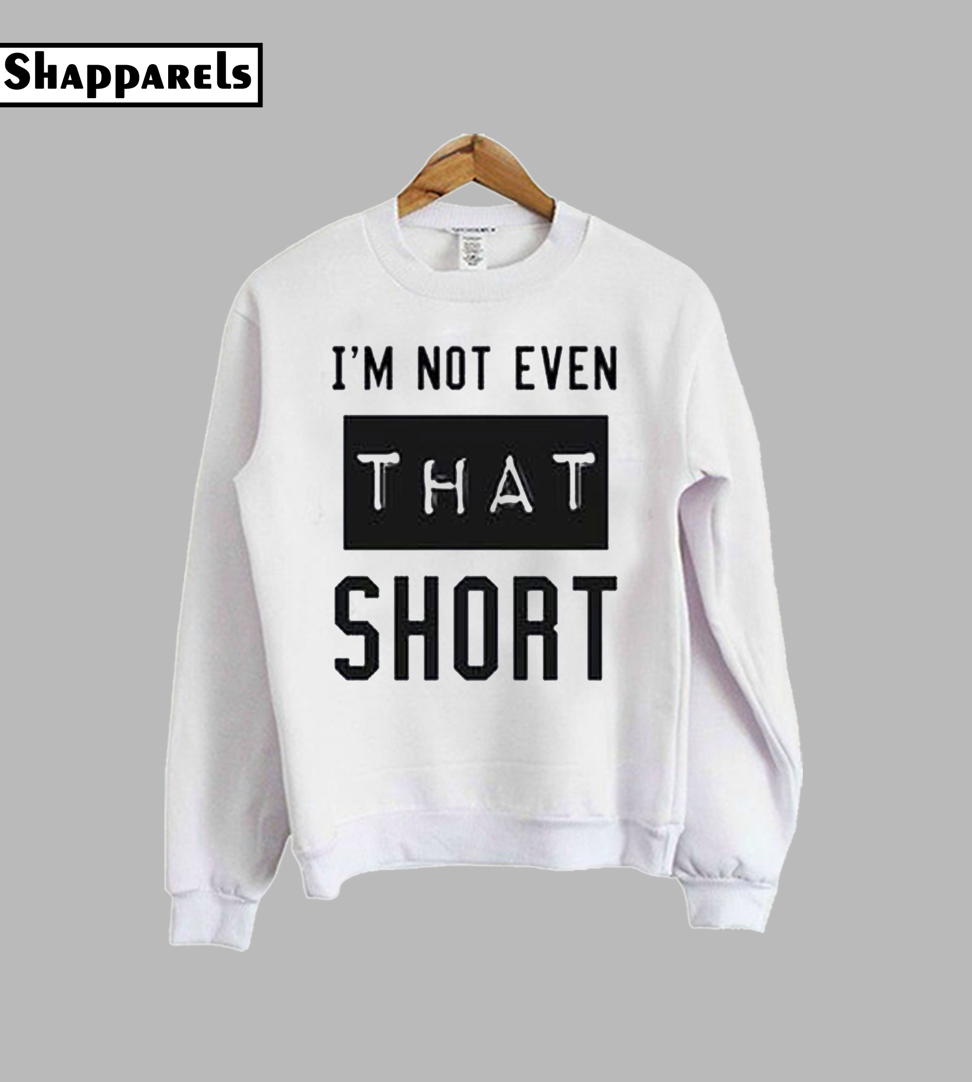 I'm not even that short sweatshirt