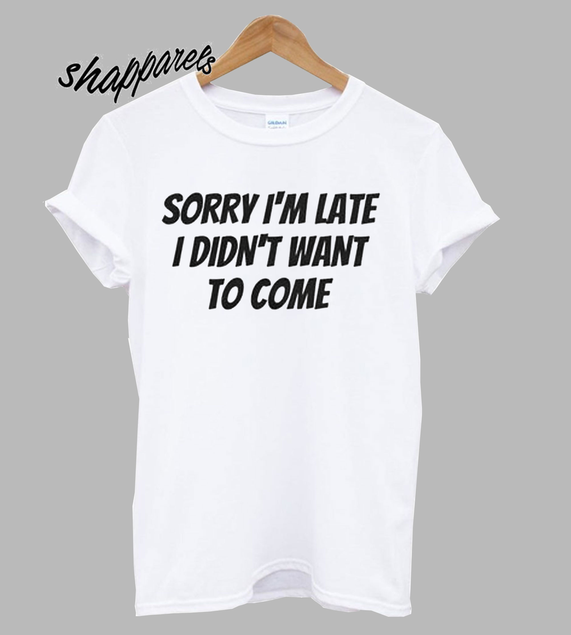 Sorry I'm Late,I Didn't T Shirt