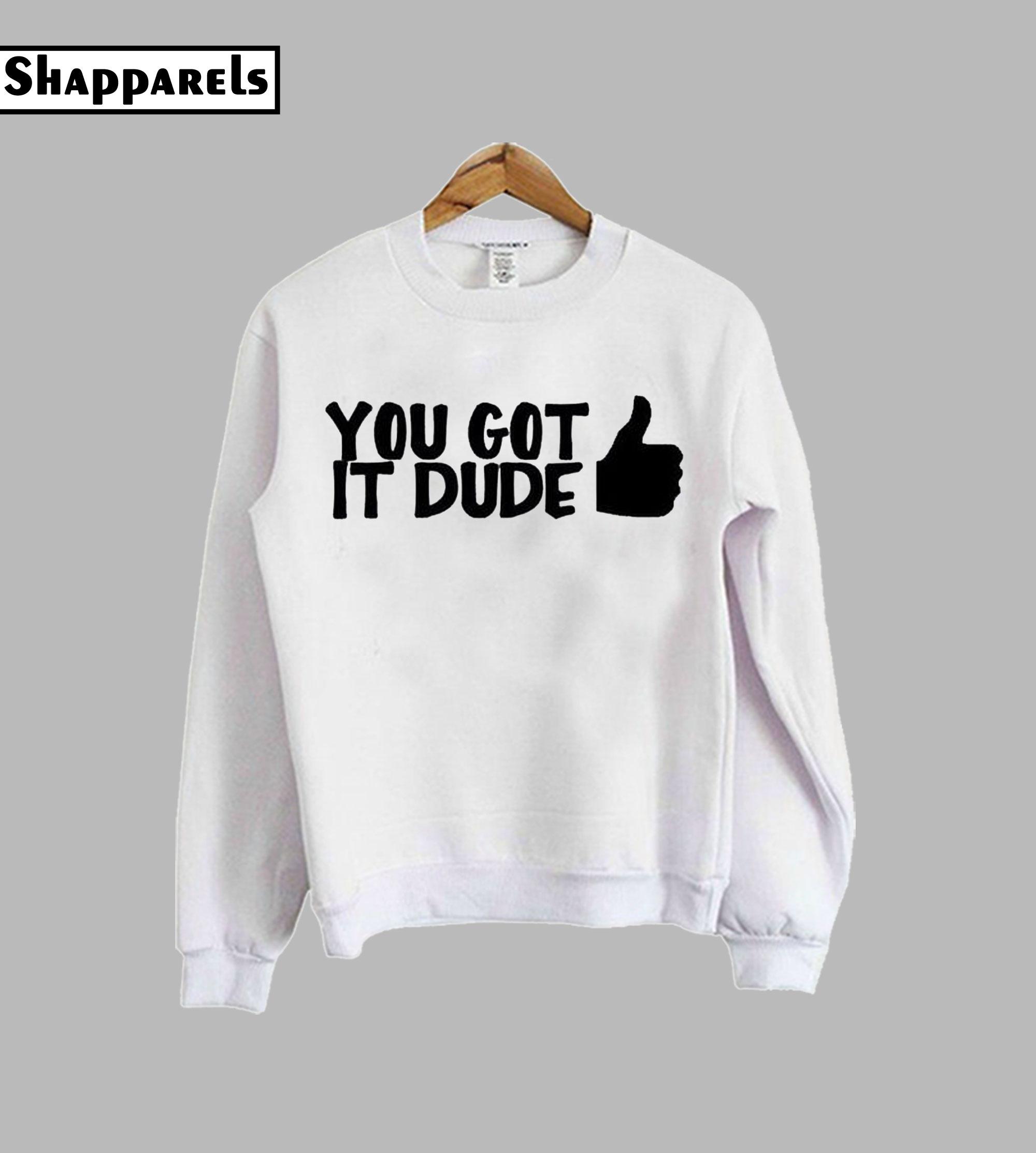 You Got It Dude weatshirt