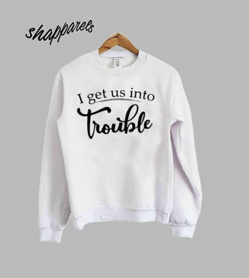 I get us into of trouble sweatshirt