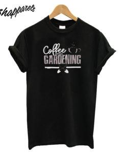 Coffee Then Gardening T Shirt